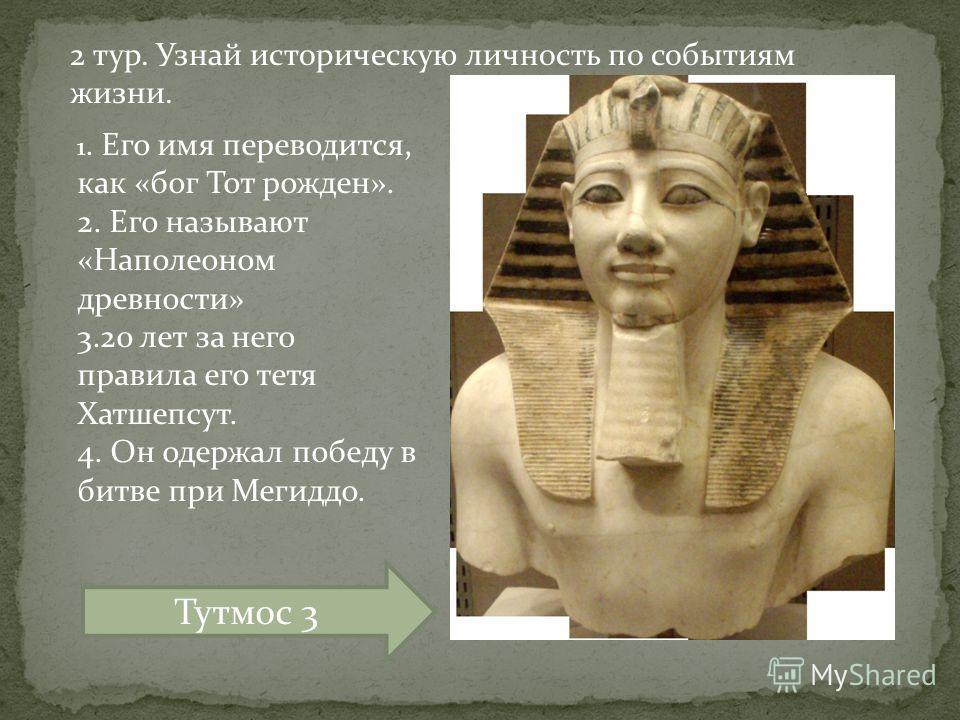 1. Его имя переводится, как «бог Тот рожден». 2. Его называют «Наполеоном древности» 3.20 лет за него правила его тетя Хатшепсут. 4. Он одержал победу в битве при Мегиддо. Тутмос 3 2 тур. Узнай историческую личность по событиям жизни.