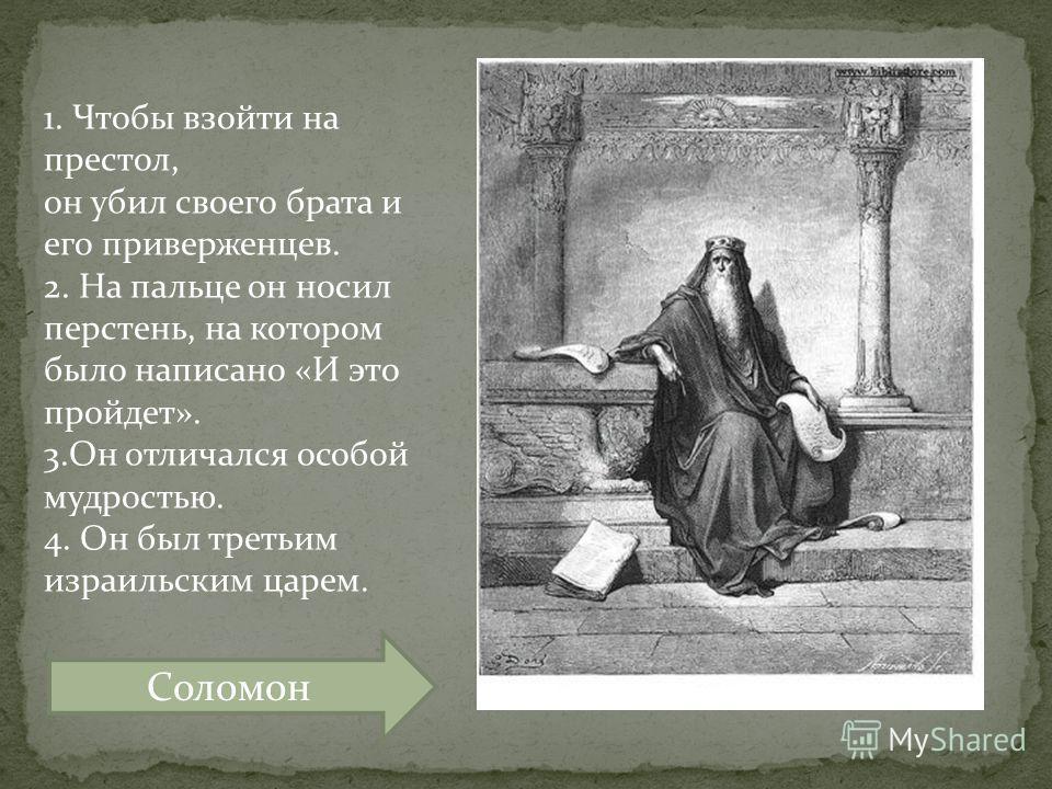 1. Чтобы взойти на престол, он убил своего брата и его приверженцев. 2. На пальце он носил перстень, на котором было написано «И это пройдет». 3.Он отличался особой мудростью. 4. Он был третьим израильским царем. Соломон