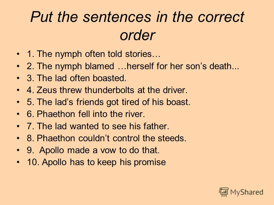 Put the sentences in the correct order 1. The nymph often told stories… 2. The nymph blamed …herself for her sons death... 3. The lad often boasted. 4. Zeus threw thunderbolts at the driver. 5. The lads friends got tired of his boast. 6. Phaethon fel