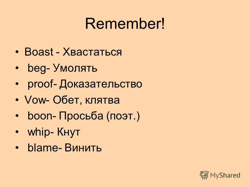 Remember! Boast - Хвастаться beg- Умолять proof- Доказательство Vow- Обет, клятва boon- Просьба (поэт.) whip- Кнут blame- Винить