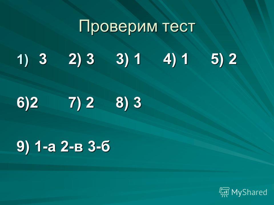 Проверим тест 1) 3 2) 3 3) 1 4) 1 5) 2 6)2 7) 2 8) 3 9) 1-а 2-в 3-б