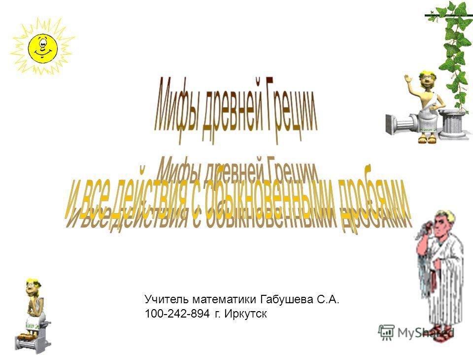 Учитель математики Габушева С.А. 100-242-894 г. Иркутск