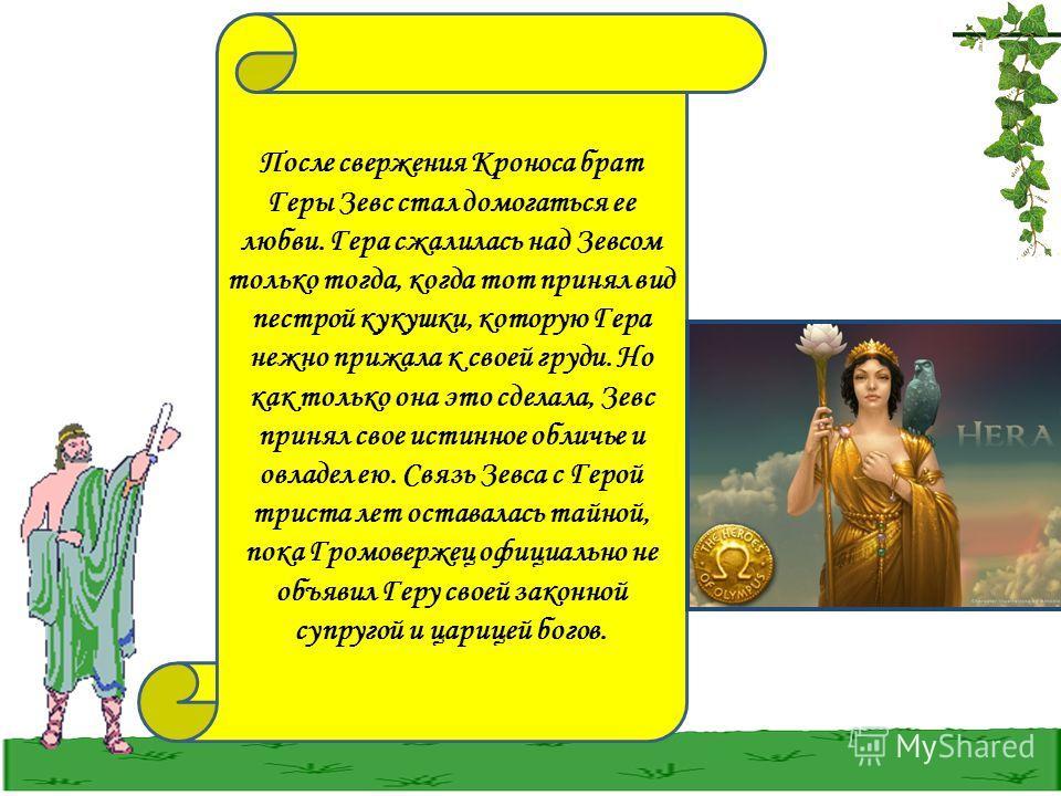 После свержения Кроноса брат Геры Зевс стал домогаться ее любви. Гера сжалилась над Зевсом только тогда, когда тот принял вид пестрой кукушки, которую Гера нежно прижала к своей груди. Но как только она это сделала, Зевс принял свое истинное обличье