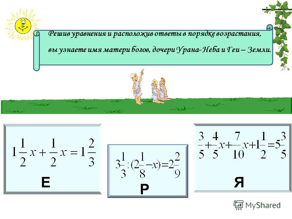 Е Р Я Решив уравнения и расположив ответы в порядке возрастания, вы узнаете имя матери богов, дочери Урана- Неба и Геи – Земли.