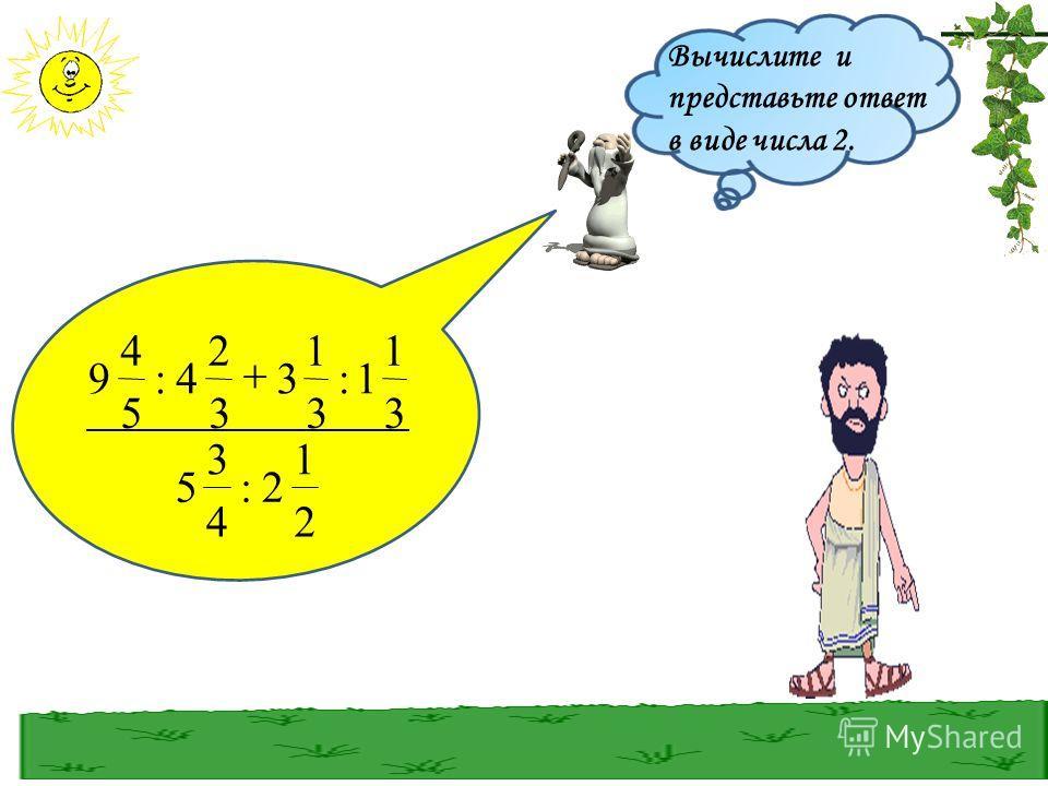 Вычислите и представьте ответ в виде числа 2. 2 1 2: 4 3 5 3 1 1: 3 1 3 3 2 4: 5 4 9