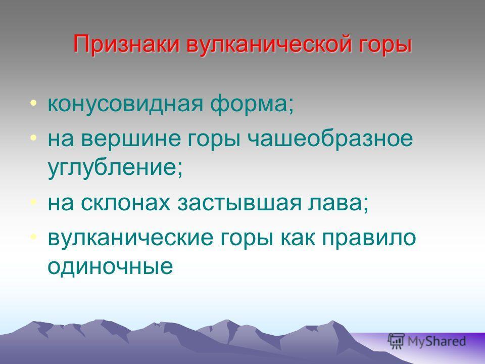 Признаки вулканической горы конусовидная форма; на вершине горы чашеобразное углубление; на склонах застывшая лава; вулканические горы как правило одиночные