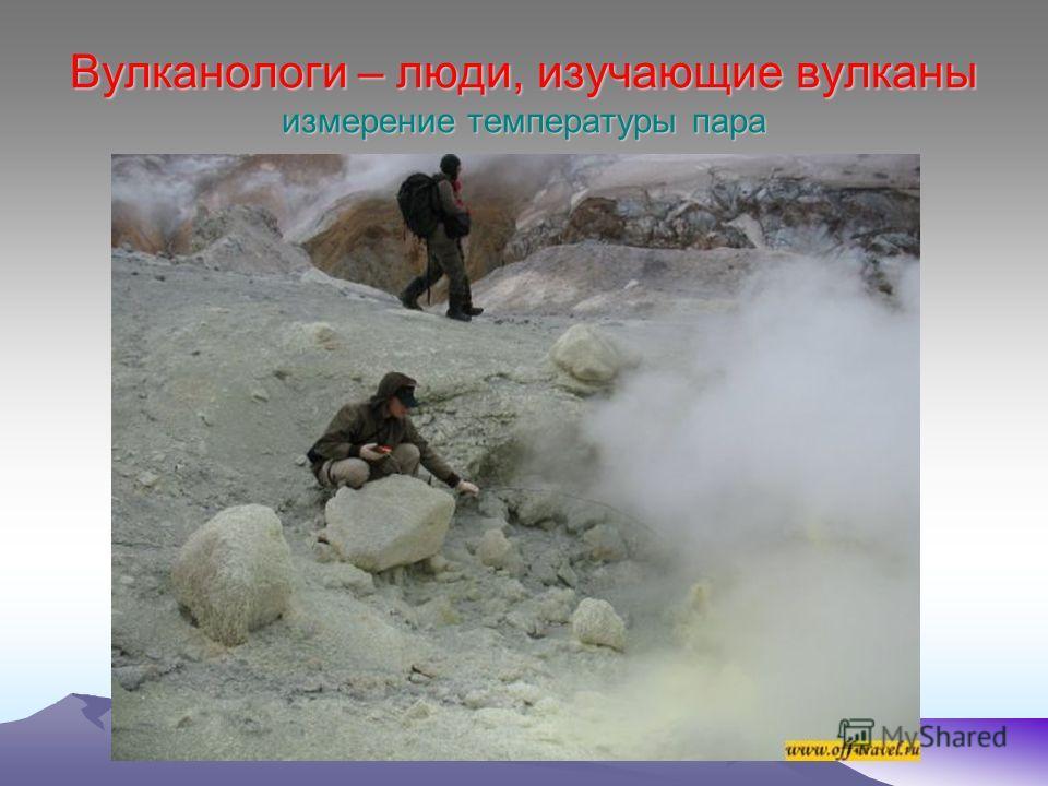 Вулканологи – люди, изучающие вулканы измерение температуры пара