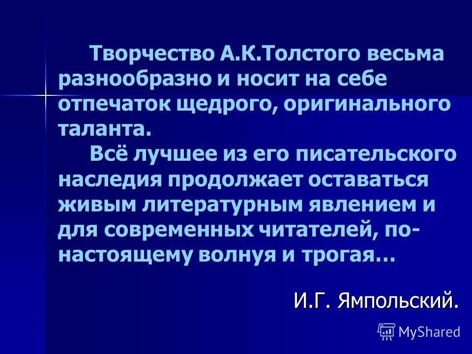 Творчество А.К.Толстого весьма разнообразно и носит на себе отпечаток щедрого, оригинального таланта. Творчество А.К.Толстого весьма разнообразно и носит на себе отпечаток щедрого, оригинального таланта. Всё лучшее из его писательского наследия продо