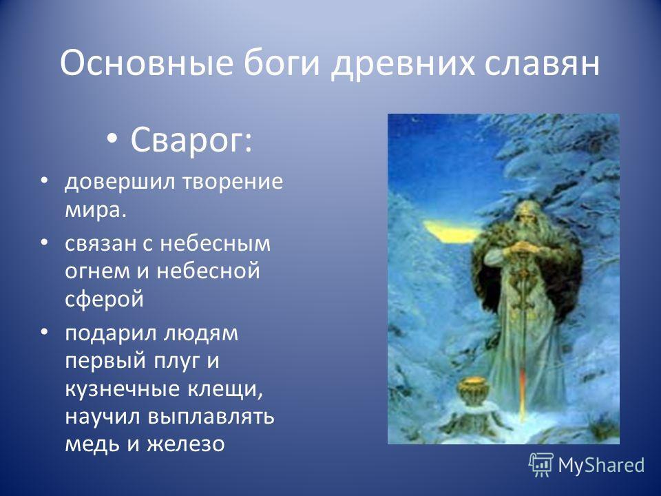 Основные боги древних славян Сварог: довершил творение мира. связан с небесным огнем и небесной сферой подарил людям первый плуг и кузнечные клещи, научил выплавлять медь и железо