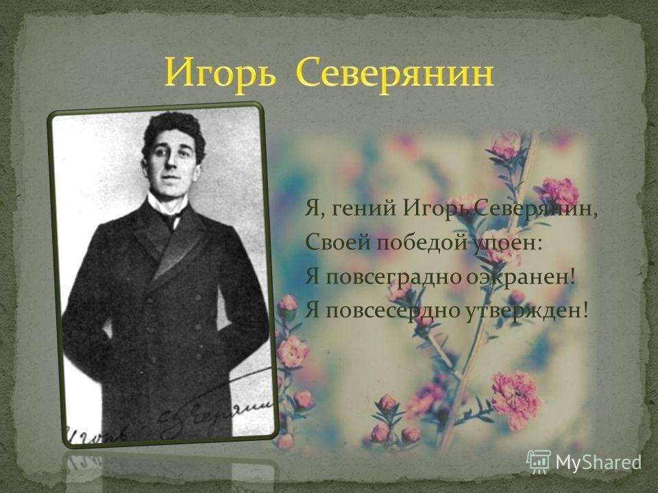 Я, гений Игорь Северянин, Своей победой упоен: Я повсеградно оэкранен! Я повсесердно утвержден!