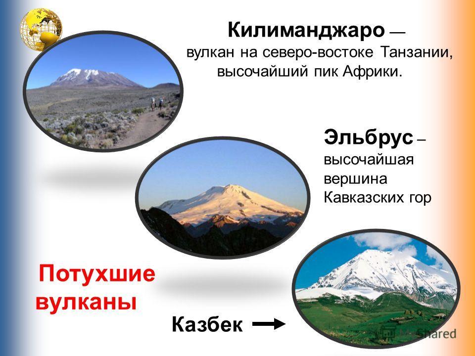 Килиманджаро вулкан на северо-востоке Танзании, высочайший пик Африки. Эльбрус – высочайшая вершина Кавказских гор Казбек Потухшие вулканы