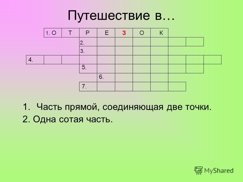 Путешествие в… 1.Часть прямой, соединяющая две точки. 2. Одна сотая часть. 1. О Т Р Е З О К 2. 3. 4. 5. 6. 7.