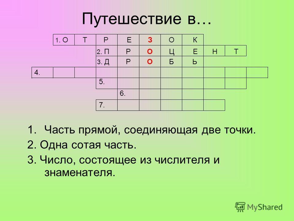 Путешествие в… 1.Часть прямой, соединяющая две точки. 2. Одна сотая часть. 3. Число, состоящее из числителя и знаменателя. 1. О Т Р Е З О К 2. П Р О Ц Е Н Т 3. Д Р О Б Ь 4. 5. 6. 7.
