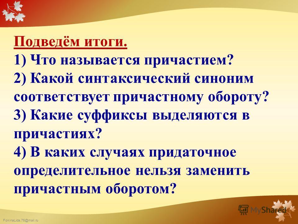FokinaLida.75@mail.ru Подведём итоги. 1) Что называется причастием? 2) Какой синтаксический синоним соответствует причастному обороту? 3) Какие суффиксы выделяются в причастиях? 4) В каких случаях придаточное определительное нельзя заменить причастны