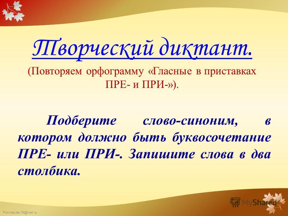 FokinaLida.75@mail.ru Творческий диктант. Творческий диктант. (Повторяем орфограмму «Гласные в приставках ПРЕ- и ПРИ-»). Подберите слово-синоним, в котором должно быть буквосочетание ПРЕ- или ПРИ-. Запишите слова в два столбика.