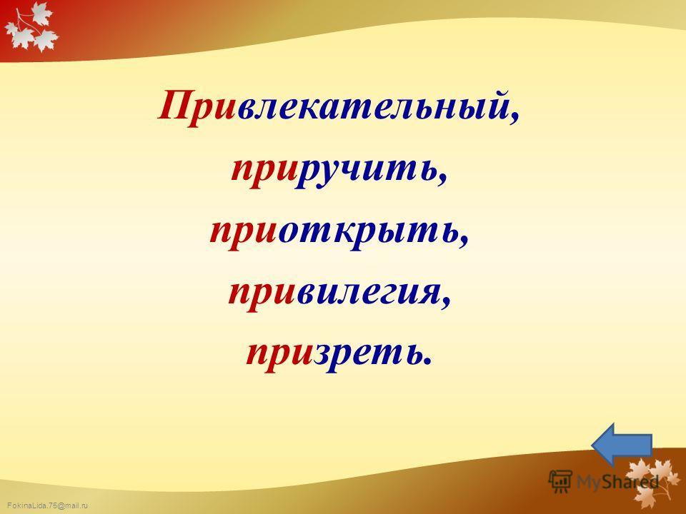 FokinaLida.75@mail.ru Привлекательный, приручить, приоткрыть, привилегия, призреть.