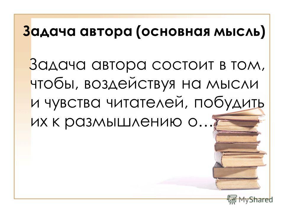 Задача автора (основная мысль) Задача автора состоит в том, чтобы, воздействуя на мысли и чувства читателей, побудить их к размышлению о…