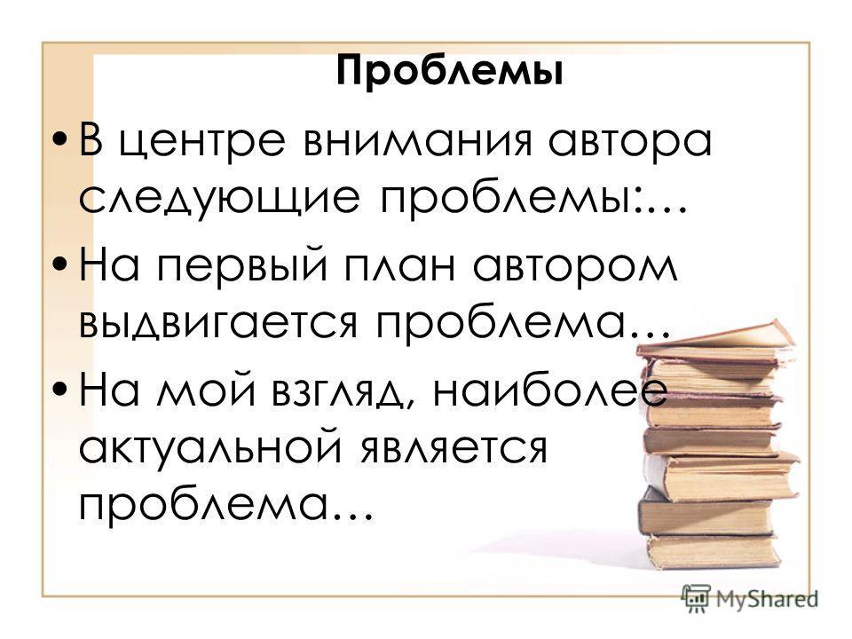 Проблемы В центре внимания автора следующие проблемы:… На первый план автором выдвигается проблема… На мой взгляд, наиболее актуальной является проблема…