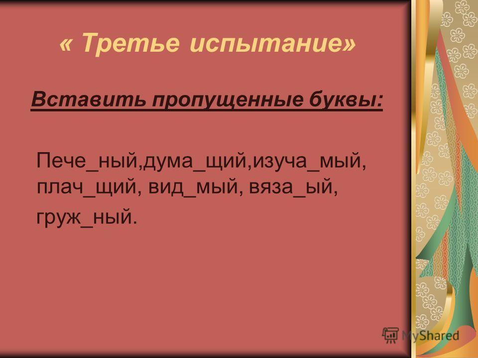 « Третье испытание» Вставить пропущенные буквы: Пече_ный,дума_щий,изуча_мый, плач_щий, вид_мый, вяза_ый, груж_ный.