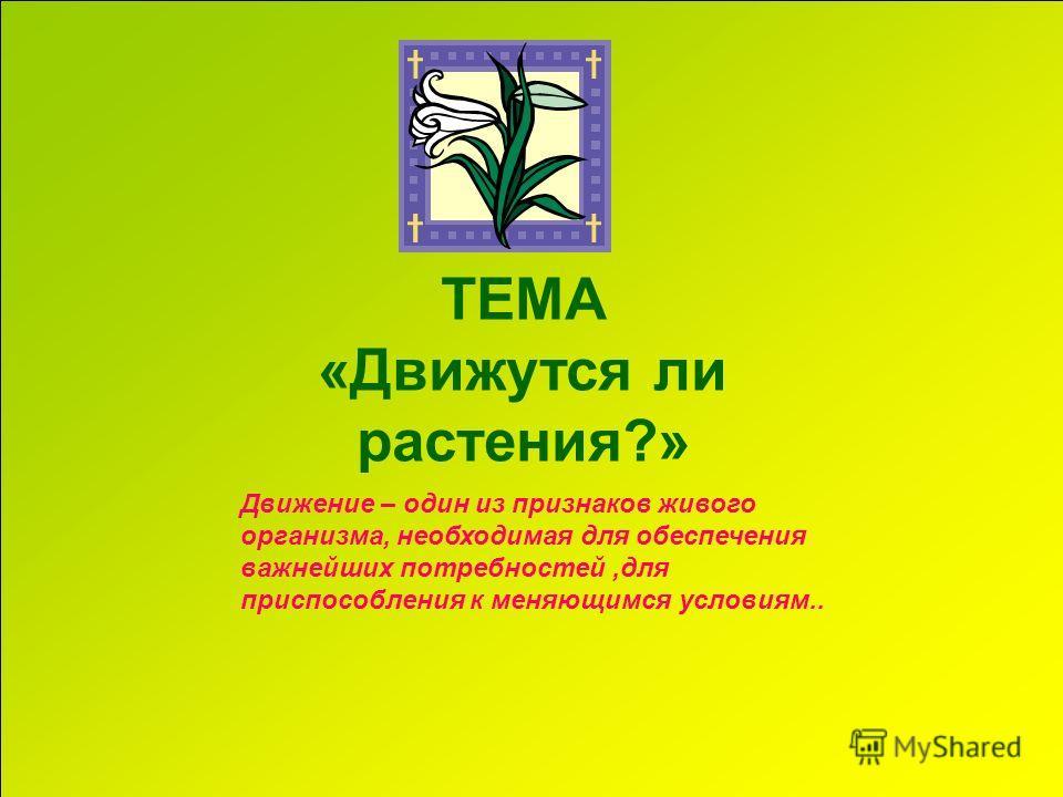 ТЕМА «Движутся ли растения?» Движение – один из признаков живого организма, необходимая для обеспечения важнейших потребностей,для приспособления к меняющимся условиям..
