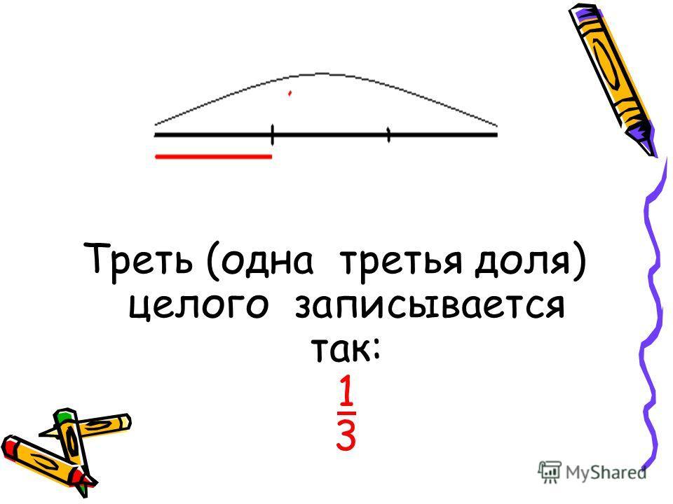 Треть (одна третья доля) целого записывается так: 1 3