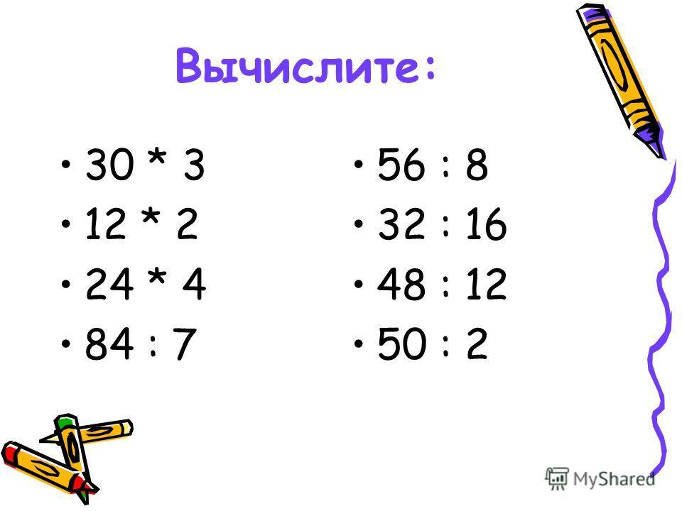 Вычислите: 30 * 3 12 * 2 24 * 4 84 : 7 56 : 8 32 : 16 48 : 12 50 : 2