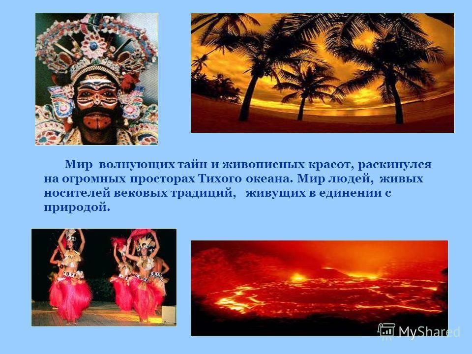 Мир волнующих тайн и живописных красот, раскинулся на огромных просторах Тихого океана. Мир людей, живых носителей вековых традиций, живущих в единении с природой.