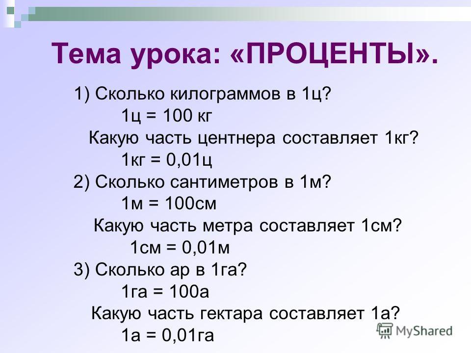 Тема урока: «ПРОЦЕНТЫ». 1) Сколько килограммов в 1ц? 1ц = 100 кг Какую часть центнера составляет 1кг? 1кг = 0,01ц 2) Сколько сантиметров в 1м? 1м = 100см Какую часть метра составляет 1см? 1см = 0,01м 3) Сколько ар в 1га? 1га = 100а Какую часть гектар