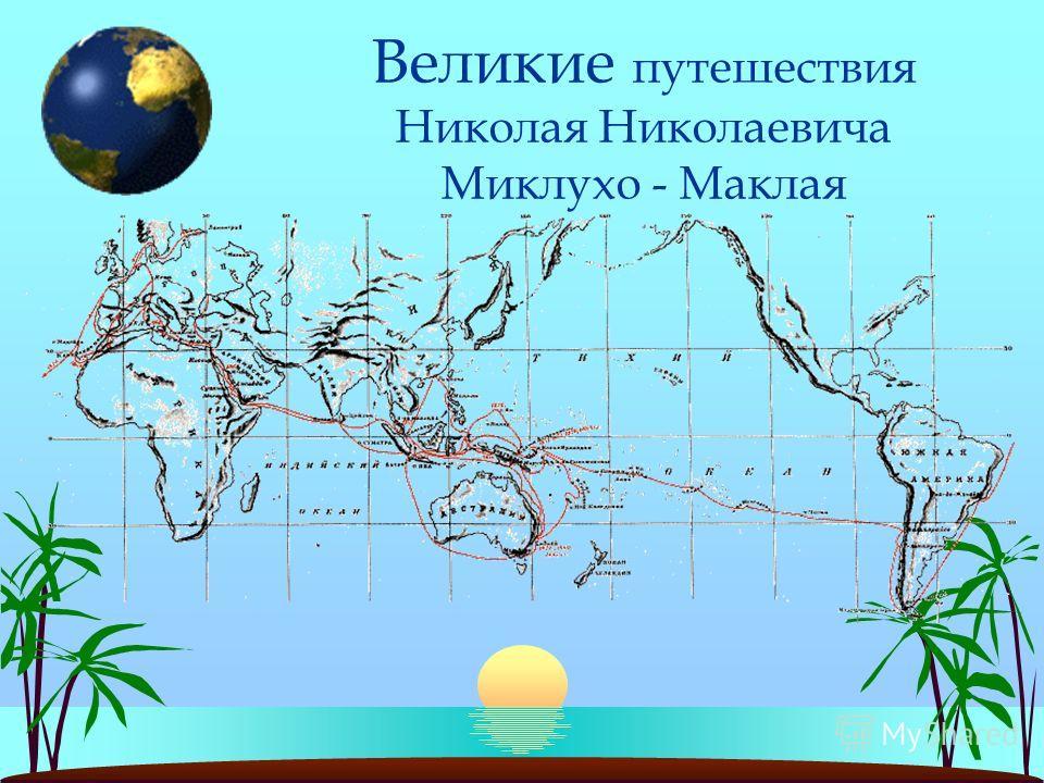 Великие путешествия Николая Николаевича Миклухо - Маклая