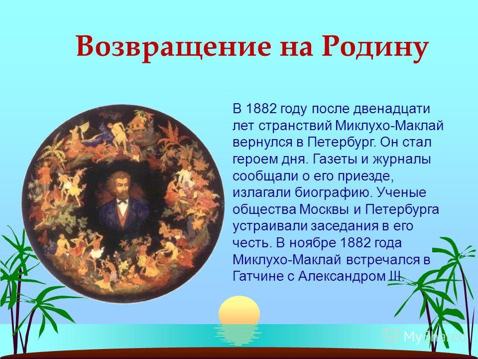 Возвращение на Родину В 1882 году после двенадцати лет странствий Миклухо-Маклай вернулся в Петербург. Он стал героем дня. Газеты и журналы сообщали о его приезде, излагали биографию. Ученые общества Москвы и Петербурга устраивали заседания в его чес