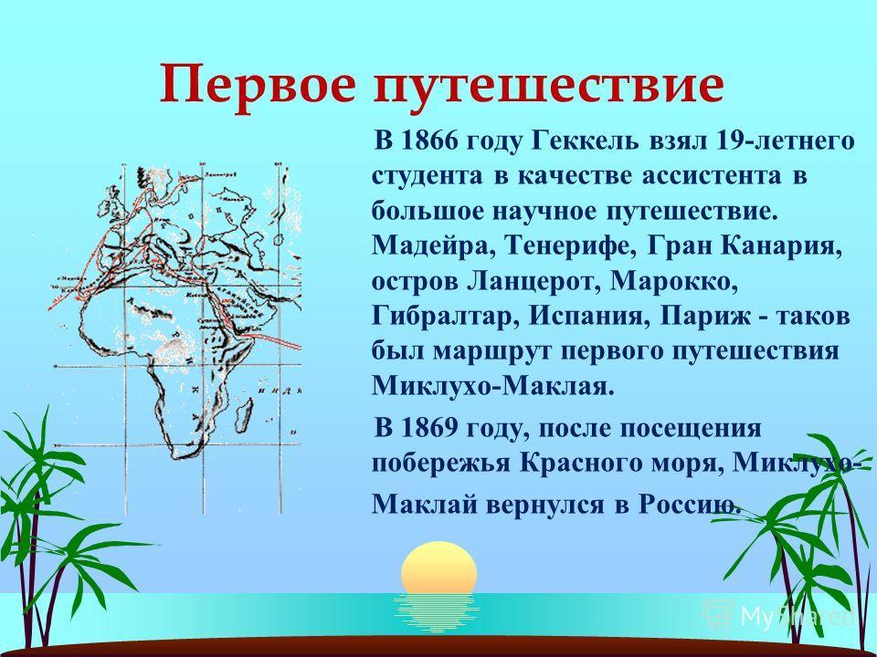 Первое путешествие В 1866 году Геккель взял 19-летнего студента в качестве ассистента в большое научное путешествие. Мадейра, Тенерифе, Гран Канария, остров Ланцерот, Марокко, Гибралтар, Испания, Париж - таков был маршрут первого путешествия Миклухо-