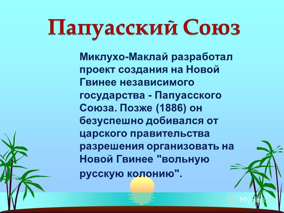 Миклухо-Маклай разработал проект создания на Новой Гвинее независимого государства - Папуасского Союза. Позже (1886) он безуспешно добивался от царского правительства разрешения организовать на Новой Гвинее вольную русскую колонию.