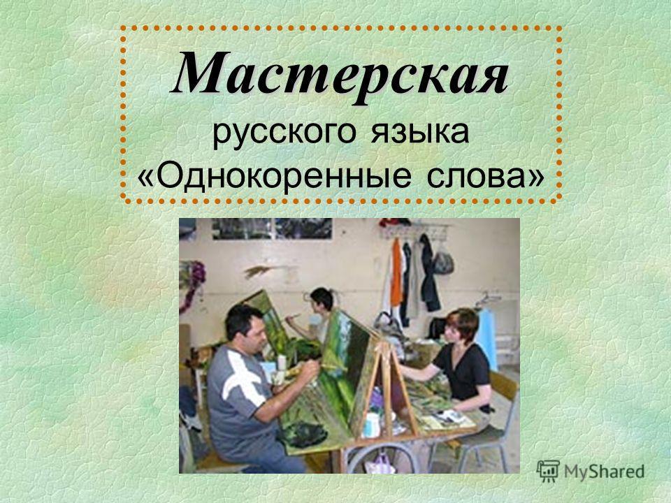 Мастерская Мастерская русского языка «Однокоренные слова»