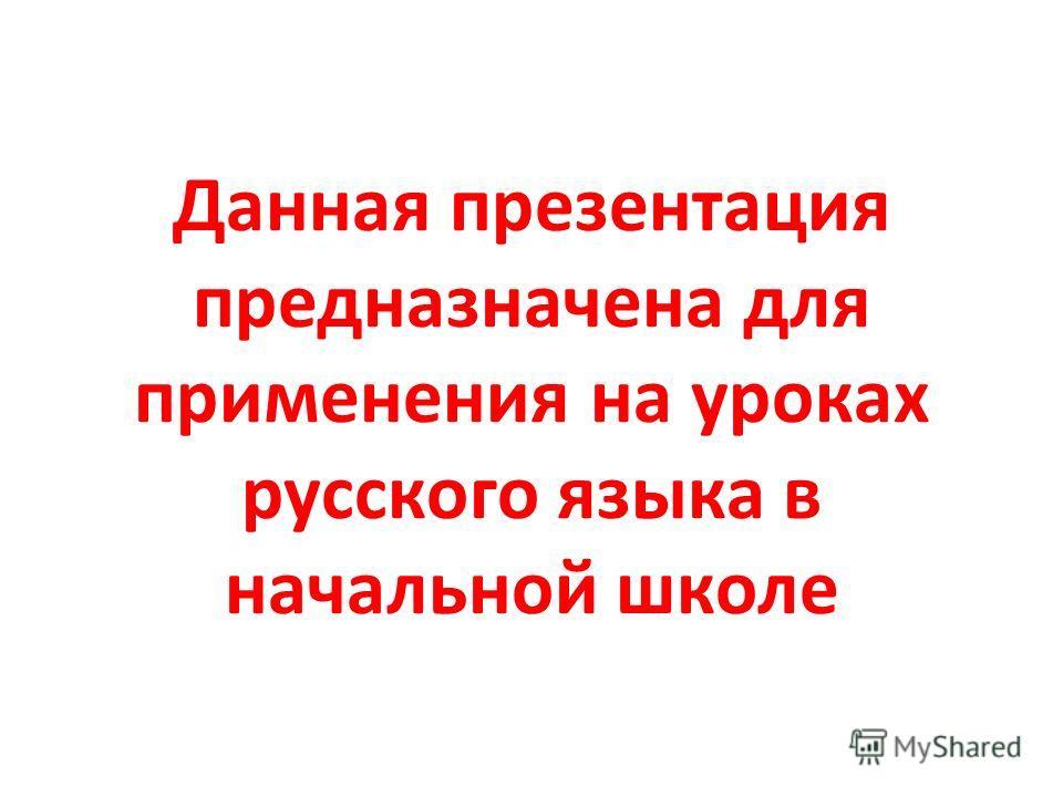 Данная презентация предназначена для применения на уроках русского языка в начальной школе