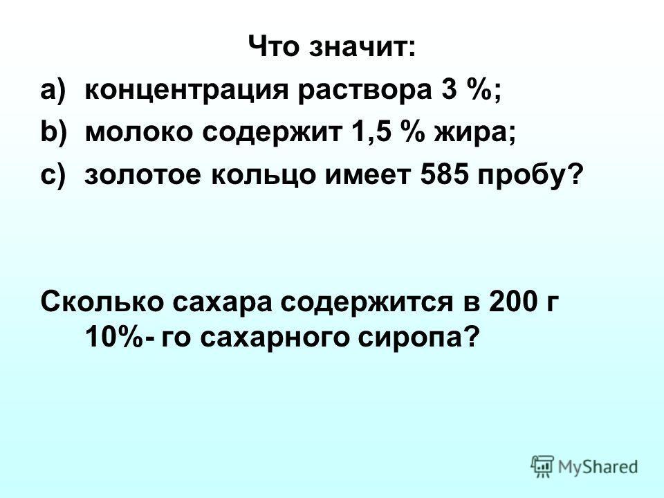 Что значит: a)концентрация раствора 3 %; b)молоко содержит 1,5 % жира; c)золотое кольцо имеет 585 пробу? Сколько сахара содержится в 200 г 10%- го сахарного сиропа?