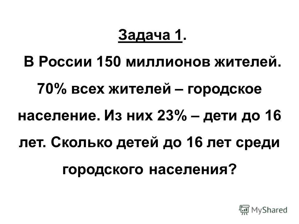 Задача 1. В России 150 миллионов жителей. 70% всех жителей – городское население. Из них 23% – дети до 16 лет. Сколько детей до 16 лет среди городского населения?