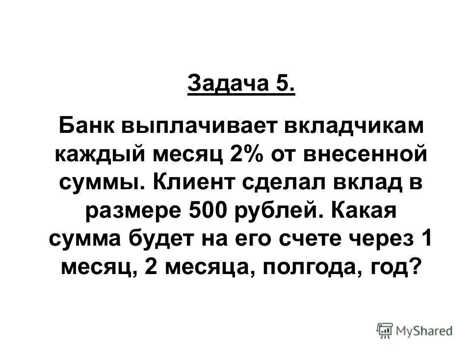 Задача 5. Банк выплачивает вкладчикам каждый месяц 2% от внесенной суммы. Клиент сделал вклад в размере 500 рублей. Какая сумма будет на его счете через 1 месяц, 2 месяца, полгода, год?