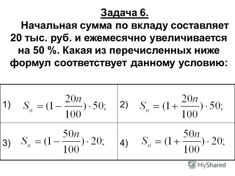 Задача 6. Начальная сумма по вкладу составляет 20 тыс. руб. и ежемесячно увеличивается на 50 %. Какая из перечисленных ниже формул соответствует данному условию: 1)2) 3)4)