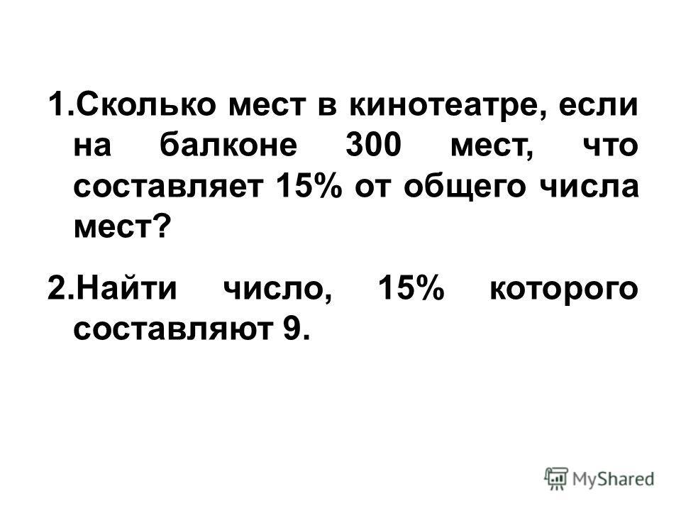 1.Сколько мест в кинотеатре, если на балконе 300 мест, что составляет 15% от общего числа мест? 2.Найти число, 15% которого составляют 9.