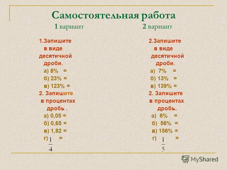 Самостоятельная работа 1 вариант 2 вариант 1.Запишите 2.Запишите в виде в виде десятичной дроби. дроби. а) 8% = а) 7% = б) 23% = б) 13% = в) 123% = в) 139% = 2. Запишите в процентах в процентах дробь. дробь. а) 0,05 = а) 6% = б) 0,65 = б) 56% = в) 1,