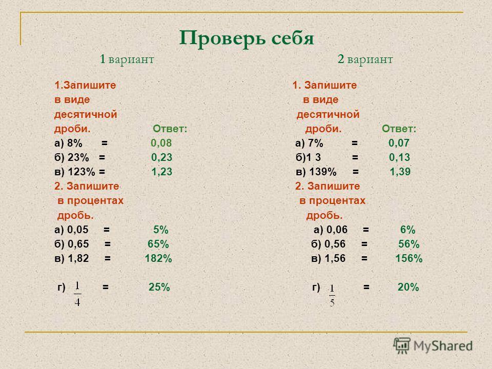 Проверь себя 1 вариант 2 вариант 1.Запишите 1. Запишите в виде десятичной дроби. Ответ: а) 8% = 0,08 а) 7% = 0,07 б) 23% = 0,23 б)1 3 = 0,13 в) 123% = 1,23 в) 139% = 1,39 2. Запишите в процентах в процентах дробь. дробь. а) 0,05 = 5% а) 0,06 = 6% б)