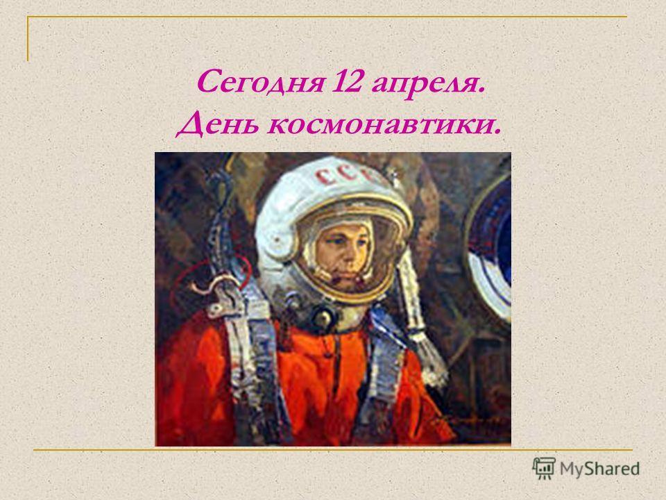 Сегодня 12 апреля. День космонавтики.