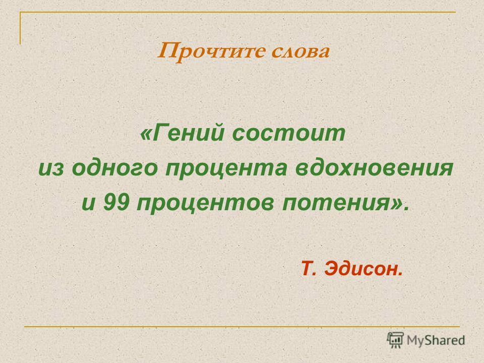 Прочтите слова «Гений состоит из одного процента вдохновения и 99 процентов потения». Т. Эдисон.