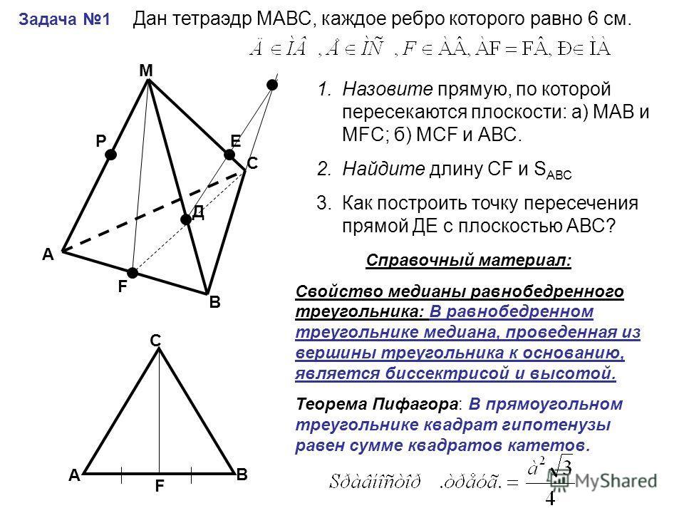 Задача 1 А В С М РЕ Д F Дан тетраэдр МАВС, каждое ребро которого равно 6 см. 1.Назовите прямую, по которой пересекаются плоскости: а) МАВ и МFС; б) МСF и АВС. 2.Найдите длину СF и S АВС 3.Как построить точку пересечения прямой ДЕ с плоскостью АВС? А