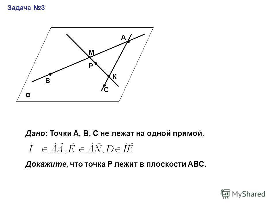 Задача 3 А В М Р С К Дано: Точки А, В, С не лежат на одной прямой. Докажите, что точка Р лежит в плоскости АВС. α