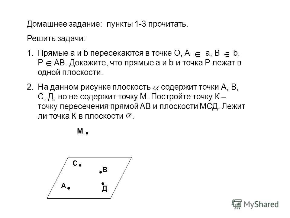 Домашнее задание: пункты 1-3 прочитать. Решить задачи: 1.Прямые а и b пересекаются в точке О, А а, В b, Р АВ. Докажите, что прямые а и b и точка Р лежат в одной плоскости. 2.На данном рисунке плоскость содержит точки А, В, С, Д, но не содержит точку