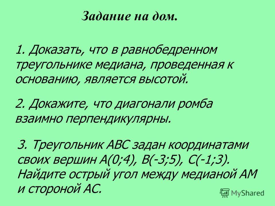 1. Доказать, что в равнобедренном треугольнике медиана, проведенная к основанию, является высотой. 2. Докажите, что диагонали ромба взаимно перпендикулярны. Задание на дом. 3. Треугольник ABC задан координатами своих вершин A(0;4), B(-3;5), C(-1;3).