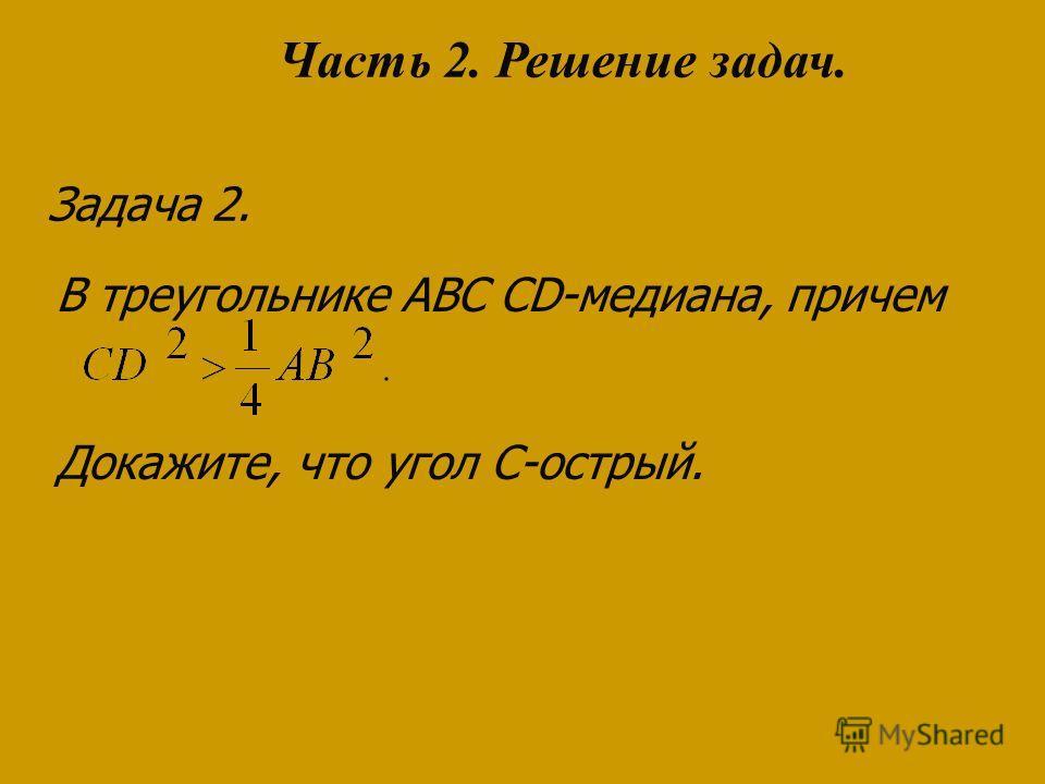 Задача 2. В треугольнике ABC CD-медиана, причем Докажите, что угол С-острый. Часть 2. Решение задач.
