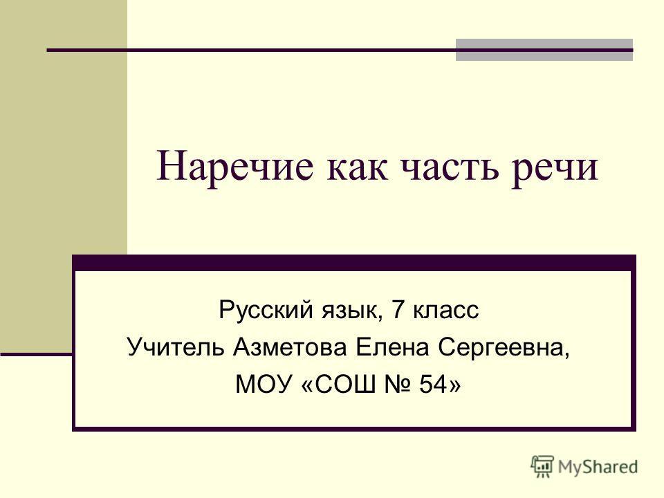 Наречие как часть речи Русский язык, 7 класс Учитель Азметова Елена Сергеевна, МОУ «СОШ 54»