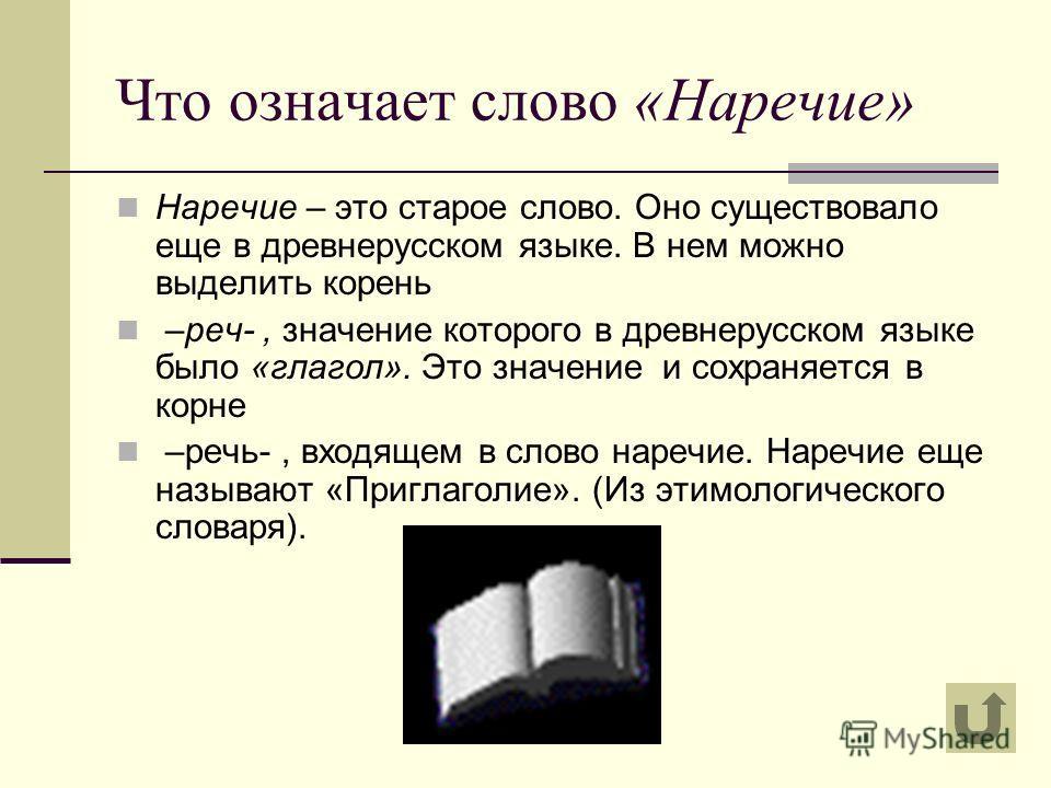 Что означает слово «Наречие» Наречие – это старое слово. Оно существовало еще в древнерусском языке. В нем можно выделить корень –реч-, значение которого в древнерусском языке было «глагол». Это значение и сохраняется в корне –речь-, входящем в слово